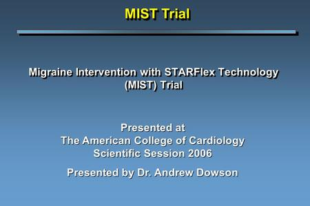 Migraine Intervention with STARFlex Technology (MIST) Trial Presented at The American College of Cardiology Scientific Session 2006 Presented by Dr. Andrew.