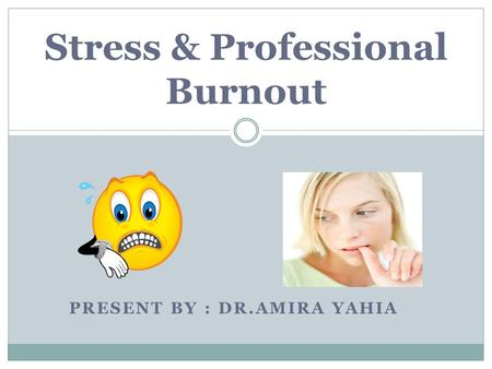 PRESENT BY : DR.AMIRA YAHIA Stress & Professional Burnout.