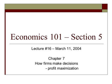 Economics 101 – Section 5 Lecture #16 – March 11, 2004 Chapter 7 How firms make decisions - profit maximization.