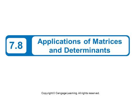 Copyright © Cengage Learning. All rights reserved. 7.8 Applications of Matrices and Determinants.