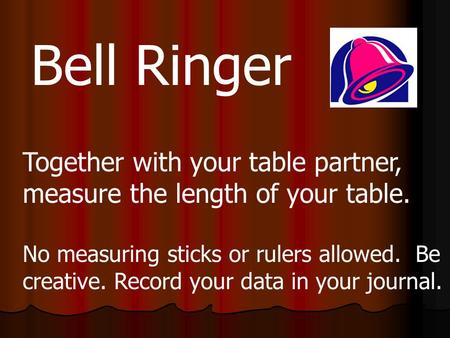 Bell Ringer Together with your table partner, measure the length of your table. No measuring sticks or rulers allowed. Be creative. Record your data in.