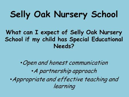 Selly Oak Nursery School What can I expect of Selly Oak Nursery School if my child has Special Educational Needs? Open and honest communication A partnership.