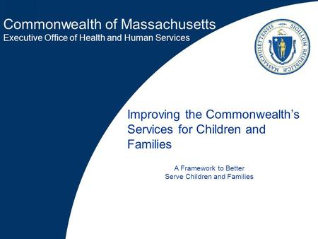 Commonwealth of Massachusetts Executive Office of Health and Human Services Improving the Commonwealth's Services for Children and Families A Framework.
