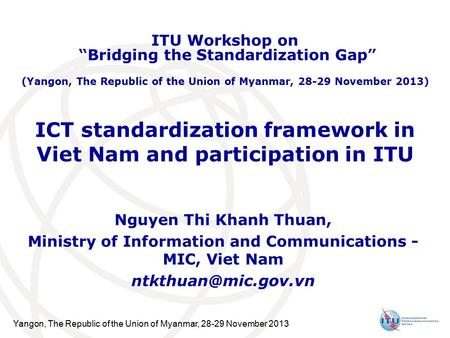 Yangon, The Republic of the Union of Myanmar, 28-29 November 2013 ICT standardization framework in Viet Nam and participation in ITU Nguyen Thi Khanh Thuan,