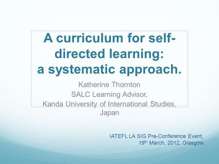 A curriculum for self- directed learning: a systematic approach. Katherine Thornton SALC Learning Advisor, Kanda University of International Studies, Japan.