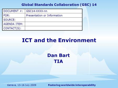 Fostering worldwide interoperabilityGeneva, 13-16 July 2009 ICT and the Environment Dan Bart TIA Global Standards Collaboration (GSC) 14 DOCUMENT #:GSC14-XXXX-nn.