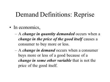 Demand Definitions: Reprise In economics, –A change in quantity demanded occurs when a change in the price of the good itself causes a consumer to buy.