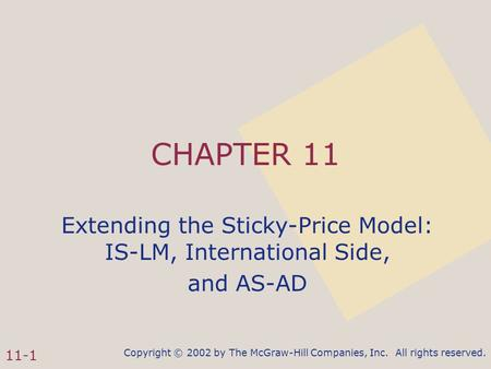 Copyright © 2002 by The McGraw-Hill Companies, Inc. All rights reserved. 11-1 CHAPTER 11 Extending the Sticky-Price Model: IS-LM, International Side, and.