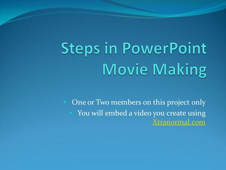  One or Two members on this project only  You will embed a video you create using Xtranormal.com Xtranormal.com.