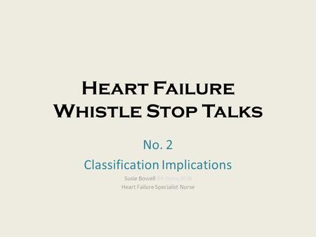 Heart Failure Whistle Stop Talks No. 2 Classification Implications Susie Bowell BA Hons, RGN Heart Failure Specialist Nurse.