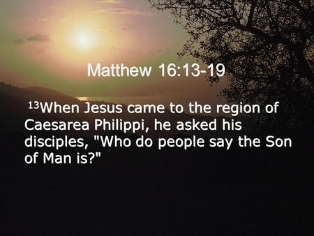 Matthew 16:13-19 13When Jesus came to the region of Caesarea Philippi, he asked his disciples, Who do people say the Son of Man is?