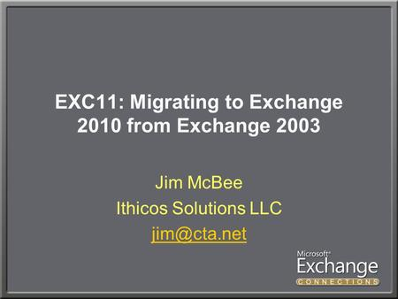 EXC11: Migrating to Exchange 2010 from Exchange 2003 Jim McBee Ithicos Solutions LLC