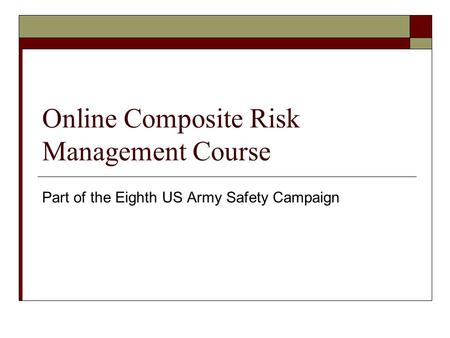 Online Composite Risk Management Course Part of the Eighth US Army Safety Campaign.
