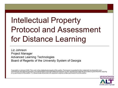 Intellectual Property Protocol and Assessment for Distance Learning Liz Johnson Project Manager Advanced Learning Technologies Board of Regents of the.