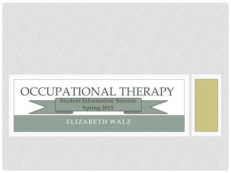 ELIZABETH WALZ OCCUPATIONAL THERAPY Student Information Session Spring 2015.