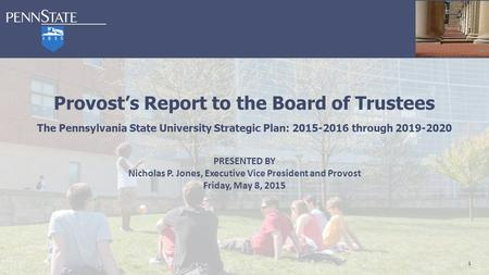 1 Provost's Report to the Board of Trustees The Pennsylvania State University Strategic Plan: 2015-2016 through 2019-2020 PRESENTED BY Nicholas P. Jones,