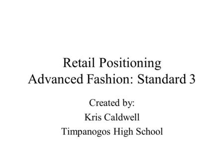 Retail Positioning Advanced Fashion: Standard 3 Created by: Kris Caldwell Timpanogos High School.