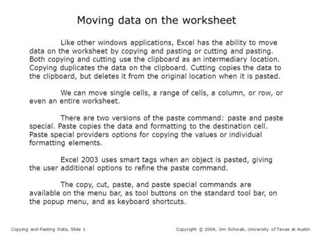 Moving data on the worksheet Copying and Pasting Data, Slide 1Copyright © 2004, Jim Schwab, University of Texas at Austin Like other windows applications,
