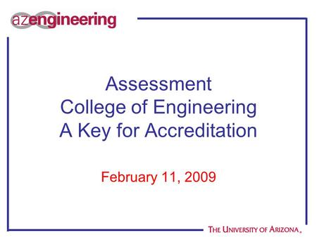 Assessment College of Engineering A Key for Accreditation February 11, 2009.