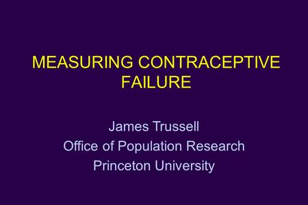 MEASURING CONTRACEPTIVE FAILURE James Trussell Office of Population Research Princeton University.
