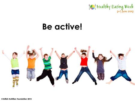 © British Nutrition Foundation 2013 Be active!. © British Nutrition Foundation 2013 How active should you be every day? A. At least 30 minutes B. At least.