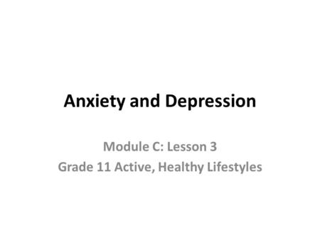 Anxiety and Depression Module C: Lesson 3 Grade 11 Active, Healthy Lifestyles.