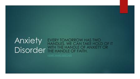 Anxiety Disorder EVERY TOMORROW HAS TWO HANDLES. WE CAN TAKE HOLD OF IT WITH THE HANDLE OF ANXIETY OR THE HANDLE OF FAITH. HENRY WARD BEECHER.