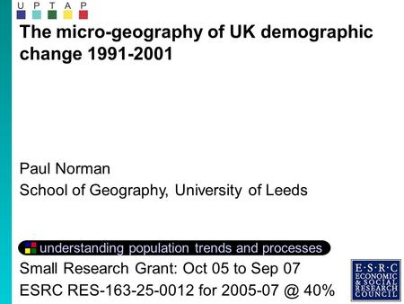 The micro-geography of UK demographic change 1991-2001 Paul Norman School of Geography, University of Leeds understanding population trends and processes.