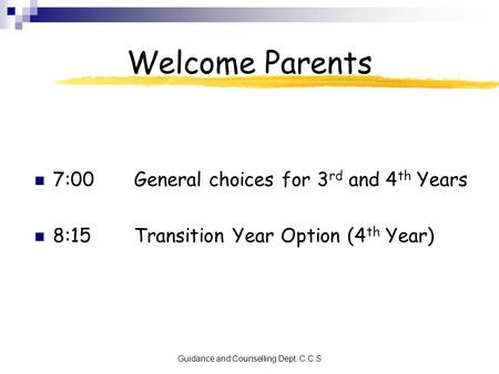 Guidance and Counselling Dept. C.C.S Welcome Parents 7:00General choices for 3 rd and 4 th Years 8:15Transition Year Option (4 th Year)