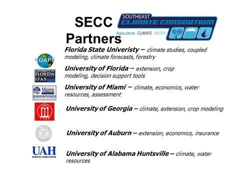 SECC Partners Florida State Univeristy – climate studies, coupled modeling, climate forecasts, forestry University of Florida – extension, crop modeling,