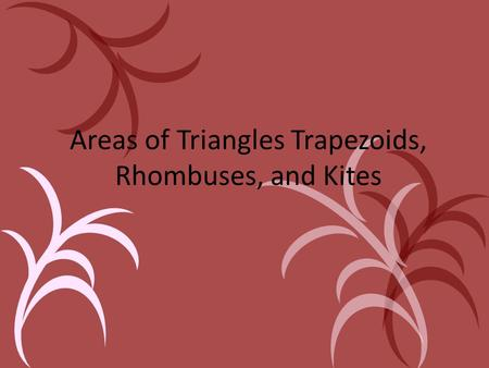 Areas of Triangles Trapezoids, Rhombuses, and Kites.