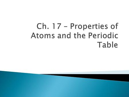 Ch. 17 – Properties of Atoms and the Periodic Table