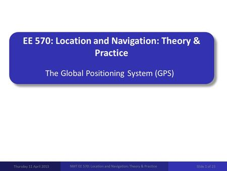 EE 570: Location and Navigation: Theory & Practice The Global Positioning System (GPS) Thursday 11 April 2013 NMT EE 570: Location and Navigation: Theory.