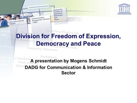 Division for Freedom of Expression, Democracy and Peace A presentation by Mogens Schmidt DADG for Communication & Information Sector.