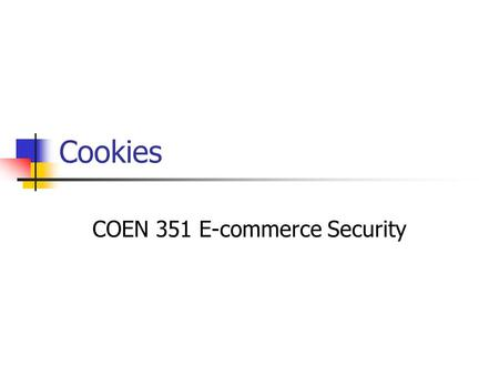 Cookies COEN 351 E-commerce Security. Client / Session Identification HTTP does not maintain state. State Information can be passed using: HTTP Headers.