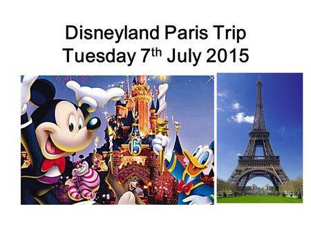 Disneyland Paris Trip Tuesday 7 th July 2015. Tuesday 7 th July 05:00 Students Register in Sports hall 05:30 – 4 Coaches Arrive 06:00 – Depart School.