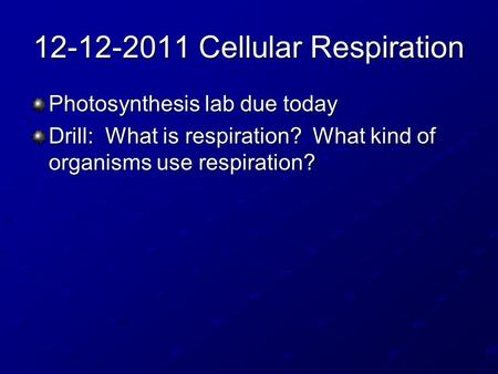 12-12-2011 Cellular Respiration Photosynthesis lab due today Drill: What is respiration? What kind of organisms use respiration?