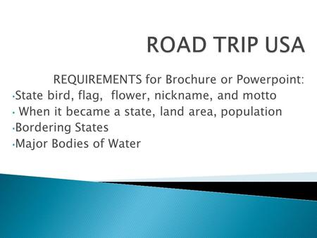 REQUIREMENTS for Brochure or Powerpoint: State bird, flag, flower, nickname, and motto When it became a state, land area, population Bordering States Major.