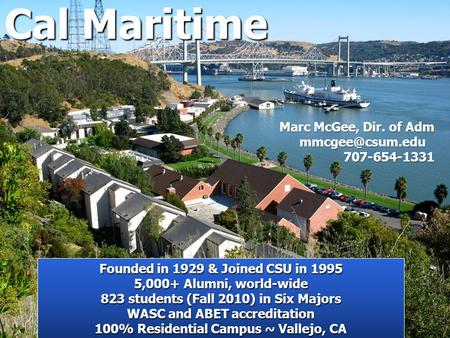 Cal Maritime Founded in 1929 & Joined CSU in 1995 5,000+ Alumni, world-wide 823 students (Fall 2010) in Six Majors WASC and ABET accreditation 100% Residential.