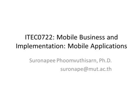 ITEC0722: Mobile Business and Implementation: Mobile Applications Suronapee Phoomvuthisarn, Ph.D.