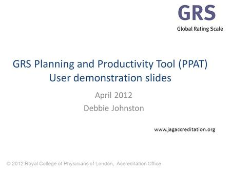 © 2012 Royal College of Physicians of London, Accreditation Office GRS Planning and Productivity Tool (PPAT) User demonstration slides April 2012 Debbie.
