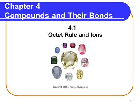 1 Chapter 4 Compounds and Their Bonds 4.1 Octet Rule and Ions Copyright © 2009 by Pearson Education, Inc.