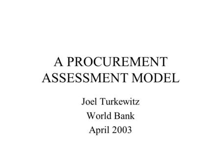 A PROCUREMENT ASSESSMENT MODEL Joel Turkewitz World Bank April 2003.