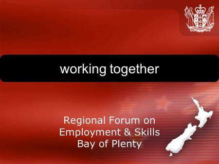 Working together Regional Forum on Employment & Skills Bay of Plenty.