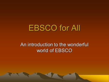 EBSCO for All An introduction to the wonderful world of EBSCO.
