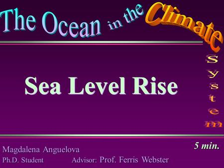 Sea Level Rise Magdalena Anguelova Ph.D. Student Advisor: Prof. Ferris Webster Sea Level Rise 5 min.