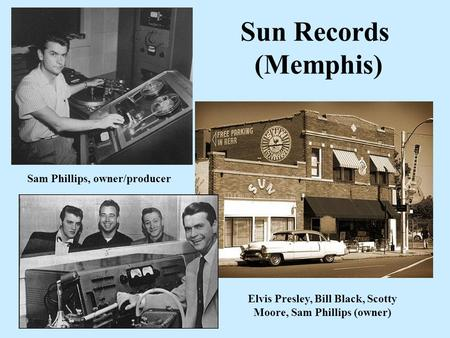 Sun Records (Memphis) Elvis Presley, Bill Black, Scotty Moore, Sam Phillips (owner) Sam Phillips, owner/producer.