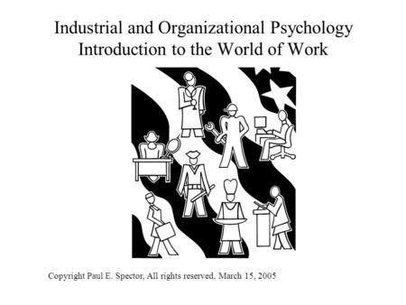 Industrial and Organizational Psychology Introduction to the World of Work Copyright Paul E. Spector, All rights reserved, March 15, 2005.