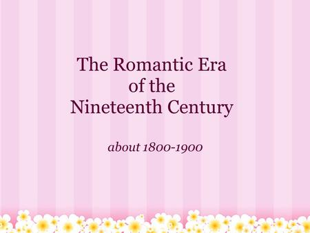 The Romantic Era of the Nineteenth Century about 1800-1900.