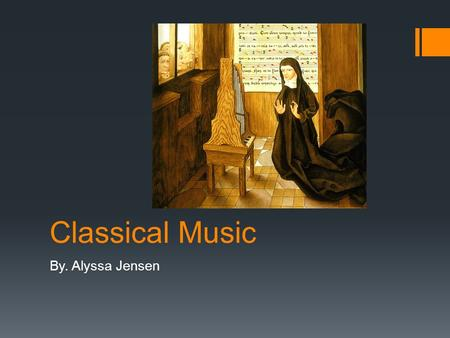 Classical Music By. Alyssa Jensen. History Classical music history has 6 major periods behind it. I. The Middle ages (400-1400AD). II. The Renaissance.